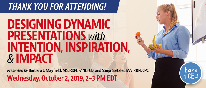 Thank You For Attending! Designing Dynamic Presentations with Intention, Inspiration, & Impact | Presented by Barbara J. Mayfield, MS, RDN, FAND, CD, and Sonja Stetzler, MA, RDN, CPC | Wednesday, October 2, 2019, from 2–3 PM EDT | Earn 1 CEU