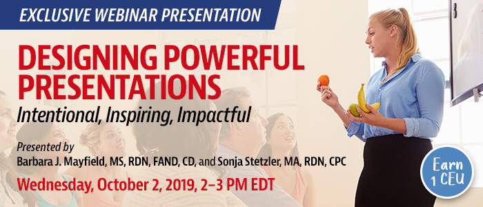 Exclusive Webinar Presentation: Designing Powerful Presentations: Intentional, Inspiring, Impactful | Presented by Barbara J. Mayfield, MS, RDN, FAND, CD, and Sonja Stetzler, MA, RDN, CPC | Wednesday, October 2, 2019, from 2–3 PM EDT | Earn 1 CEU