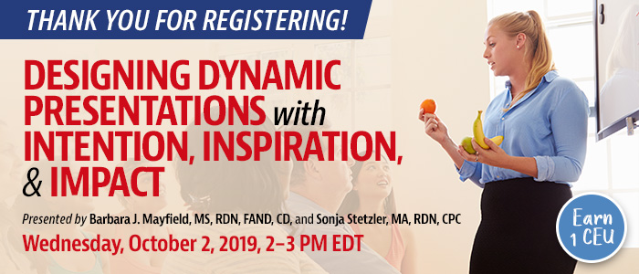 Thank You For Registering! Designing Powerful Presentations: Intentional, Inspiring, Impactful | Presented by Barbara J. Mayfield, MS, RDN, FAND, CD, and Sonja Stetzler, MA, RDN, CPC | Wednesday, October 2, 2019, from 2–3 PM EDT | Earn 1 CEU