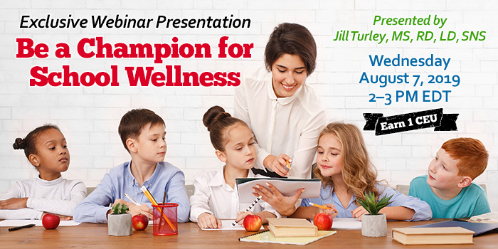 Exclusive Webinar Presentation: Be a Champion for School Wellness | Presented by Jill Turley, MS, RD, LD, SNS | Wednesday, August 7, 2019, from 2–3 PM EDT | Earn 1 CEU