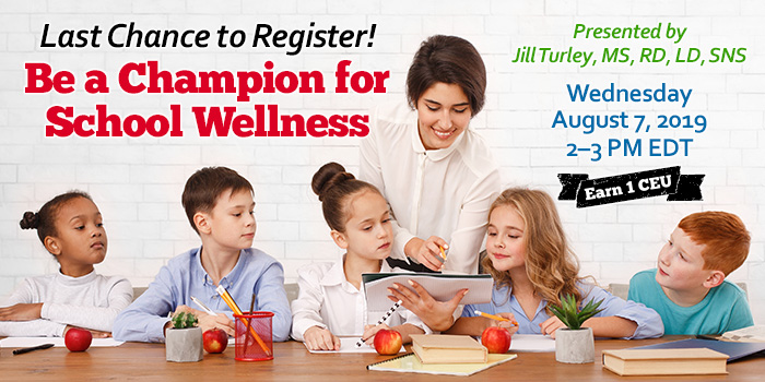Last Chance to Register! Be a Champion for School Wellness | Presented by Jill Turley, MS, RD, LD, SNS | Wednesday, August 7, 2019, from 2–3 PM EDT | Earn 1 CEU