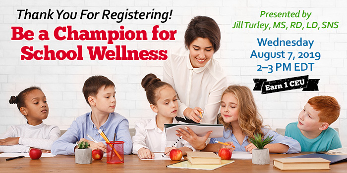 Thank You For Registering! Be a Champion for School Wellness | Presented by Jill Turley, MS, RD, LD, SNS | Wednesday, August 7, 2019, from 2–3 PM EDT | Earn 1 CEU