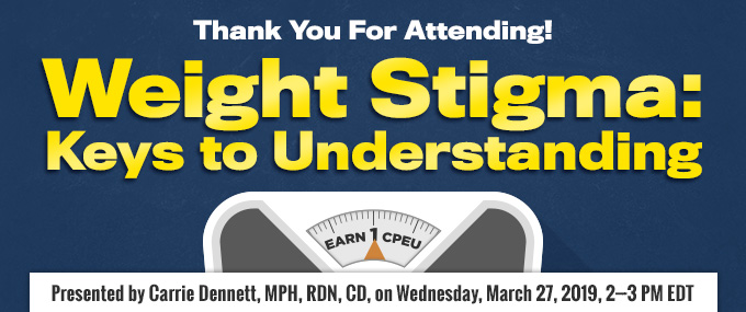 Thank You for Attending! Weight Stigma: Keys to Understanding - Presented by Carrie Dennett, MPH, RDN, CD, on March 27, 2019, from 2-3 PM EDT - Earn 1 CPEU