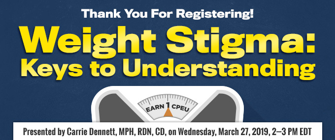 Thank You for Registering! Weight Stigma: Keys to Understanding - Presented by Carrie Dennett, MPH, RDN, CD, on March 27, 2019, from 2-3 PM EDT - Earn 1 CPEU