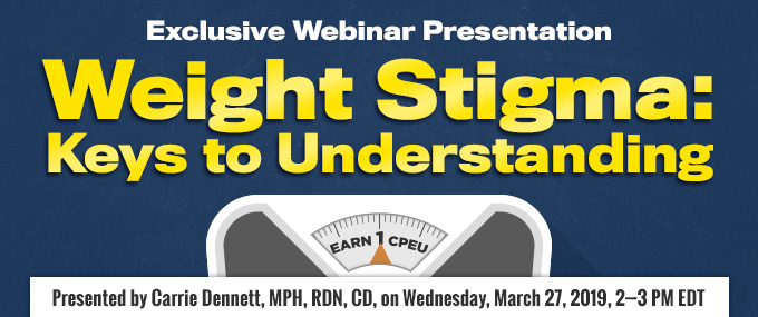 Exclusive Webinar Presentation: Weight Stigma: Keys to Understanding - Presented by Carrie Dennett, MPH, RDN, CD, on March 27, 2019, from 2-3 PM EDT - Earn 1 CPEU