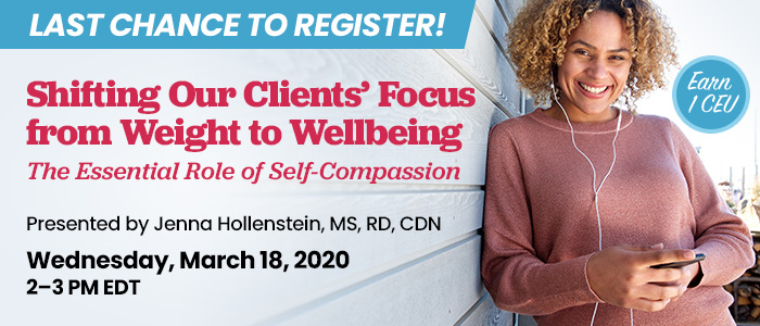 Last Chance to Register! Shifting Our Clients' Focus from Weight to Wellbeing: The Essential Role of Self-Compassion | Presented by Jenna Hollenstein, MS, RD, CDN | Wednesday, March 18, 2020, from 2–3 PM EDT | Earn 1 CEU