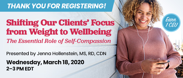 Thank You For Registering! Shifting Our Clients' Focus from Weight to Wellbeing: The Essential Role of Self-Compassion | Presented by Jenna Hollenstein, MS, RD, CDN | Wednesday, March 18, 2020, from 2–3 PM EDT | Earn 1 CEU