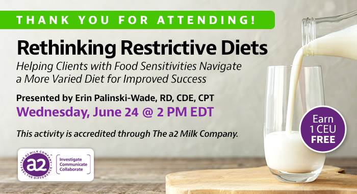 Thank You For Attending! Complimentary Webinar Presentation | Rethinking Restrictive Diets: Helping Clients with Food Sensitivities Navigate a More Varied Diet for Improved Success | Presented by Erin Palinski-Wade, RD, CDE, CPT | Wednesday, June 24, at 2 PM EDT | Earn 1 CEU Free | This activity is accredited through The a2 Milk Company.