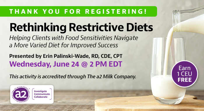 Thank You For Registering! Complimentary Webinar Presentation | Rethinking Restrictive Diets: Helping Clients with Food Sensitivities Navigate a More Varied Diet for Improved Success | Presented by Erin Palinski-Wade, RD, CDE, CPT | Wednesday, June 24, at 2 PM EDT | Earn 1 CEU Free | This activity is accredited through The a2 Milk Company.