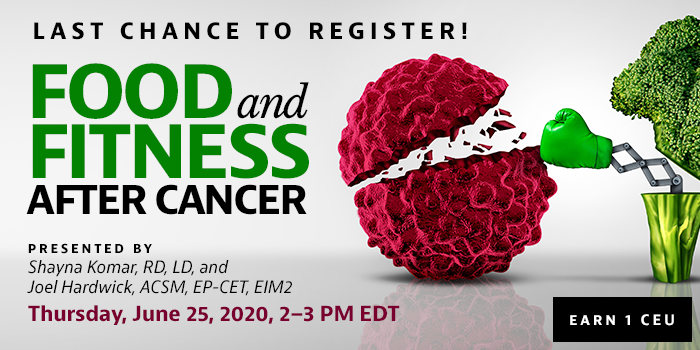 Last Chance to Register! Exclusive Webinar Presentation: Food and Fitness After Cancer | Presented by Shayna Komar, RD, LD, and Joel Hardwick, ACSM, EP-CET, EIM2 | Thursday, June 25, 2020, from 2–3 PM EDT | Earn 1 CEU