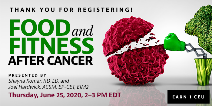 Thank You for Registering! Exclusive Webinar Presentation: Food and Fitness After Cancer | Presented by Shayna Komar, RD, LD, and Joel Hardwick, ACSM, EP-CET, EIM2 | Thursday, June 25, 2020, from 2–3 PM EDT | Earn 1 CEU