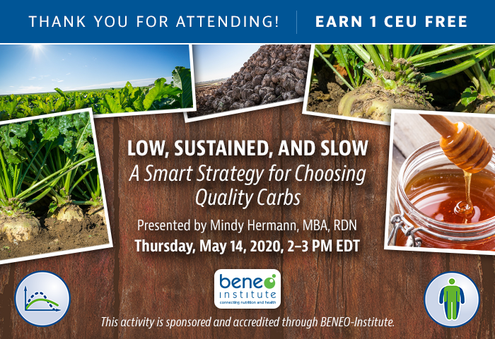 Thank You For Attending! Complimentary Webinar Presentation | Low, Sustained, and Slow: A Smart Strategy for Choosing Quality Carbs | Thursday, May 14, 2020 @ 2-3 PM EDT | Presented by Mindy Hermann, MBA, RDN | Earn 1 CEU | This activity is sponsored and accredited through BENEO-Institute.