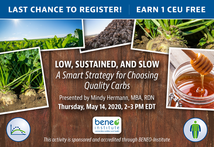 Last Chance to Register! Complimentary Webinar Presentation | Low, Sustained, and Slow: A Smart Strategy for Choosing Quality Carbs | Thursday, May 14, 2020 @ 2-3 PM EDT | Presented by Mindy Hermann, MBA, RDN | Earn 1 CEU | This activity is sponsored and accredited through BENEO-Institute.