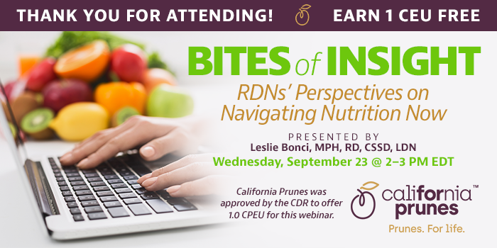 Thank You For Attending! Complimentary Webinar Presentation | Earn 1 CEU Free | Bites of Insight: RDNs' Perspectives on Navigating Nutrition Now | Presented by Leslie Bonci, MPH, RD, CSSD, LDN | Wednesday, September 23, 2020, from 2–3 PM EDT | California Prunes was approved by the CDR to offer 1.0 CPEU for this webinar.