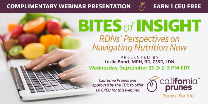 Complimentary Webinar Presentation | Earn 1 CEU Free | Bites of Insight: RDNs' Perspectives on Navigating Nutrition Now | Presented by Leslie Bonci, MPH, RD, CSSD, LDN | Wednesday, September 23, 2020, from 2–3 PM EDT | California Prunes was approved by the CDR to offer 1.0 CPEU for this webinar.