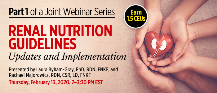 Part 1 of a Joint Webinar Series: Renal Nutrition Guidelines: Updates and Implementation | Presented by Laura Byham-Gray, PhD, RDN, FNKF, and Rachael Majorowicz, RDN, CSR, LD, FNKF | Thursday, February 13, 2020, 2-3:30 PM EST | Earn 1.5 CPEUs