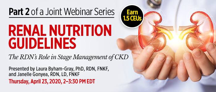 Part 2 of a Joint Webinar Series: Renal Nutrition Guidelines: The RDN's Role in Stage Management of CKD | Presented by Laura Byham-Gray, PhD, RDN, FNKF, Janelle Gonyea, RDN, LD, FNKF | Thursday, April 23, 2020, 2-3:30 PM EDT | Earn 1.5 CPEUs