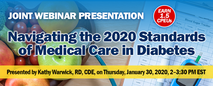 Joint Webinar Presentation: Navigating the 2020 Standards of Medical Care in Diabetes | Presented by Kathy Warwick, RD, CDE | Thursday, January 30, 2020, 2-3:30 PM EST | Earn 1.5 CPEUs