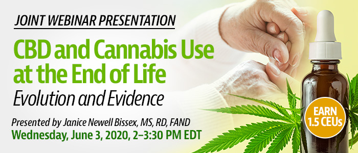 Exclusive Webinar Presentation: CBD and Cannabis Use at the End of Life: Evolution and Evidence | Presented by Janice Newell Bissex, MS, RD, FAND | Wednesday, June 3, 2020, 2-3:30 PM EDT | Earn 1.5 CEUs