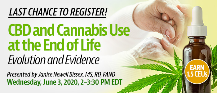 Last Chance to Register! Joint Webinar Presentation: CBD and Cannabis Use at the End of Life: Evolution and Evidence | Presented by Janice Newell Bissex, MS, RD, FAND | Wednesday, June 3, 2020, 2-3:30 PM EDT | Earn 1.5 CEUs