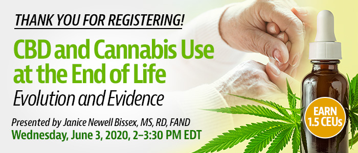 Thank You for Registering! Joint Webinar Presentation: CBD and Cannabis Use at the End of Life: Evolution and Evidence | Presented by Janice Newell Bissex, MS, RD, FAND | Wednesday, June 3, 2020, 2-3:30 PM EDT | Earn 1.5 CEUs