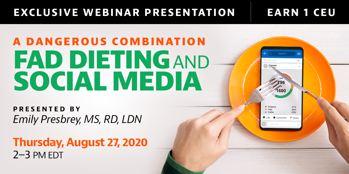 Exclusive Webinar Presentation   A Dangerous Combination: Fat Dieting and Social Media   Presented by Emily Presbrey, MS, RD, LDN   Thursday, August 27, 2020, from 2–3 PM EDT   Earn 1 CEU