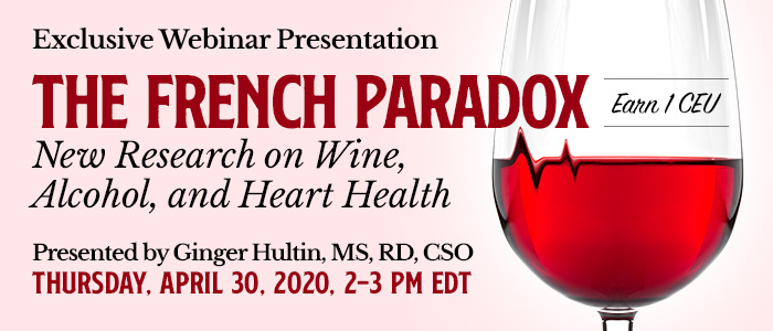 Exclusive Webinar Presentation: The French Paradox: New Research on Wine, Alcohol, and Heart Health | Presented by Ginger Hultin, MS, RD, CSO | Thursday, April 30, 2020, from 2–3 PM EDT | Earn 1 CEU