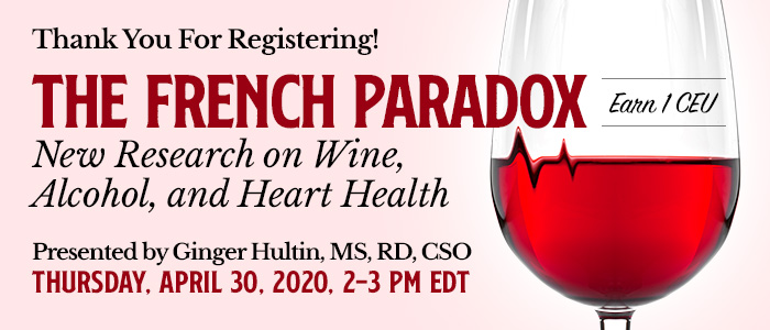 Thank You For Registering! Exclusive Webinar Presentation: The French Paradox: New Research on Wine, Alcohol, and Heart Health | Presented by Ginger Hultin, MS, RD, CSO | Thursday, April 30, 2020, from 2–3 PM EDT | Earn 1 CEU