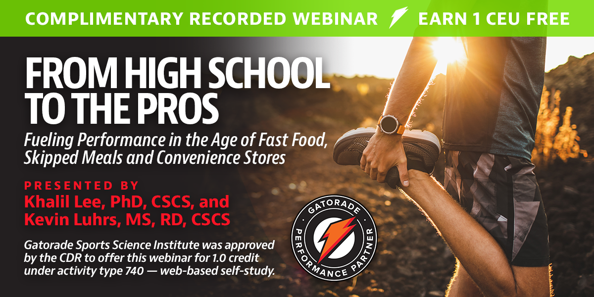 Complimentary Recorded Webinar   Earn 1 CEU Free   From High School to the Pros: Fueling Performance in the Age of Fast Food, Skipped Meals and Convenience Stores   Presented by Khalil Lee, PhD, CSCS, and Kevin Luhrs, MS, RD, CSCS   Gatorade Sports Science Institute was approved by the CDR to offer this webinar for 1.0 credit under activity type 740 — web-based self-study.