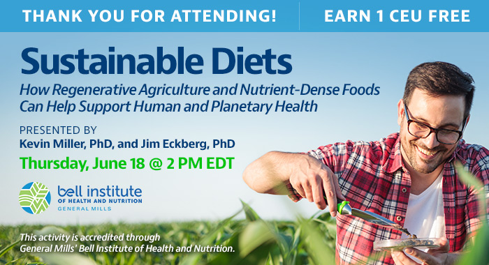 Thank You for Attending! | Sustainable Diets: How Regenerative Agriculture and Nutrient-Dense Foods Can Help Support Human and Planetary Health | Presented by Kevin Miller, PhD, and Jim Eckberg, PhD | Thursday, June 18, at 2 PM EDT | Earn 1 CEU Free | This activity is accredited through General Mills.
