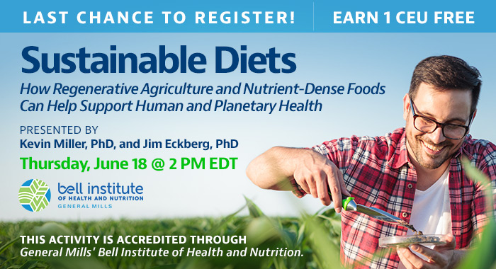 Last Chance to Register! Complimentary Webinar Presentation | Sustainable Diets: How Regenerative Agriculture and Nutrient-Dense Foods Can Help Support Human and Planetary Health | Presented by Kevin Miller, PhD, and Jim Eckberg, PhD | Thursday, June 18, at 2 PM EDT | Earn 1 CEU Free | This activity is accredited through General Mills.