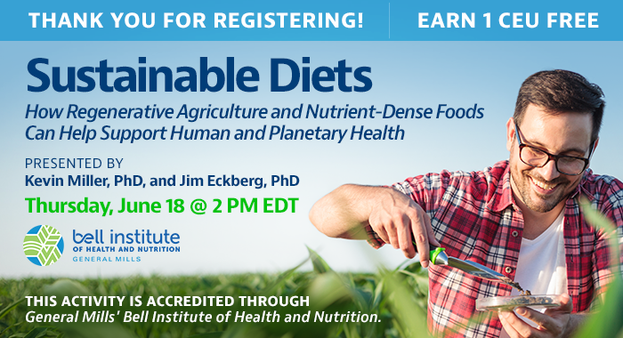 Thank You for Registering! Complimentary Webinar Presentation | Sustainable Diets: How Regenerative Agriculture and Nutrient-Dense Foods Can Help Support Human and Planetary Health | Presented by Kevin Miller, PhD, and Jim Eckberg, PhD | Thursday, June 18, at 2 PM EDT | Earn 1 CEU Free | This activity is accredited through General Mills.