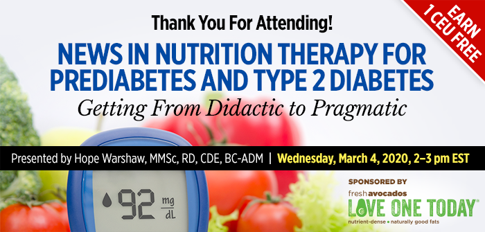 Thank You For Attending! News in Nutrition Therapy for Prediabetes and Type 2 Diabetes: Getting From Didactic to Pragmatic | Presented by Hope Warshaw, MMSc, RD, CDE, BC-ADM | Wednesday, March 4, 2020, from 2–3 PM EST | Earn 1 CEU Free
