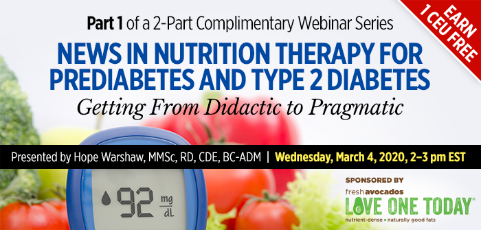 Part 1 of a 2-Part Complimentary Webinar Series: News in Nutrition Therapy for Prediabetes and Type 2 Diabetes: Getting From Didactic to Pragmatic | Presented by Hope Warshaw, MMSc, RD, CDE, BC-ADM | Wednesday, March 4, 2020, from 2–3 PM EST | Earn 1 CEU Free