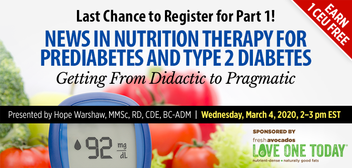 Last Chance to Register for Part 1! News in Nutrition Therapy for Prediabetes and Type 2 Diabetes: Getting From Didactic to Pragmatic | Presented by Hope Warshaw, MMSc, RD, CDE, BC-ADM | Wednesday, March 4, 2020, from 2–3 PM EST | Earn 1 CEU Free