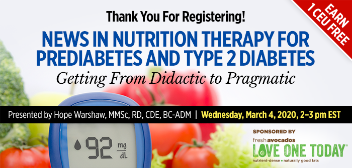 Thank You For Registering! News in Nutrition Therapy for Prediabetes and Type 2 Diabetes: Getting From Didactic to Pragmatic | Presented by Hope Warshaw, MMSc, RD, CDE, BC-ADM | Wednesday, March 4, 2020, from 2–3 PM EST | Earn 1 CEU Free