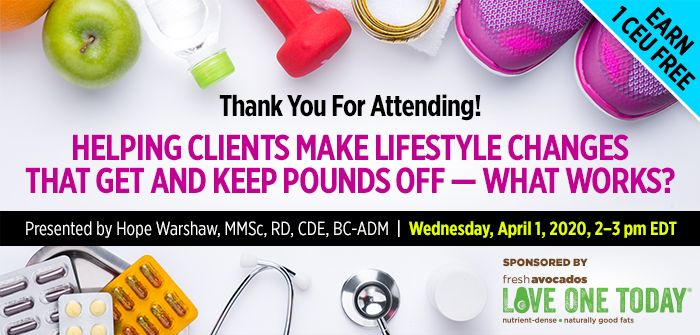 Thank You For Attending! Part 2 of a 2-Part Complimentary Webinar Series: Helping Clients Make Lifestyle Changes That Get and Keep Pounds Off — What Works? | Presented by Hope Warshaw, MMSc, RD, CDE, BC-ADM | Wednesday, April 1, 2020, from 2–3 PM EDT | Earn 1 CEU Free