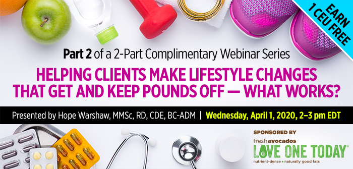 Part 2 of a 2-Part Complimentary Webinar Series: Helping Clients Make Lifestyle Changes That Get and Keep Pounds Off — What Works? | Presented by Hope Warshaw, MMSc, RD, CDE, BC-ADM | Wednesday, April 1, 2020, from 2–3 PM EDT | Earn 1 CEU Free