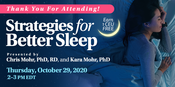 Thank You For Attending! Complimentary Webinar Presentation | Strategies for Better Sleep | Presented by Chris Mohr, PhD, RD, and Kara Mohr, PhD | Thursday, October 29, 2020, 2–3 PM EDT | Earn 1 CEU Free