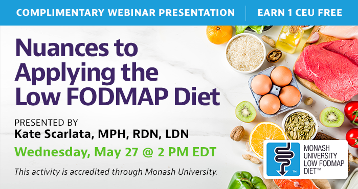 Complimentary Webinar Presentation | Wednesday, May 27, at 2 PM EDT | Nuances to Applying the Low FODMAP Diet | Presented by Kate Scarlata, MPH, RDN, LDN | This activity is accredited through Monash University.
