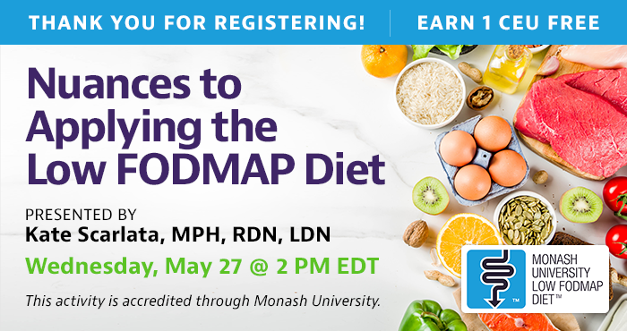 Thank You for Registering! Complimentary Webinar Presentation | Wednesday, May 27, at 2 PM EDT | Nuances to Applying the Low FODMAP Diet | Presented by Kate Scarlata, MPH, RDN, LDN | This activity is accredited through Monash University.