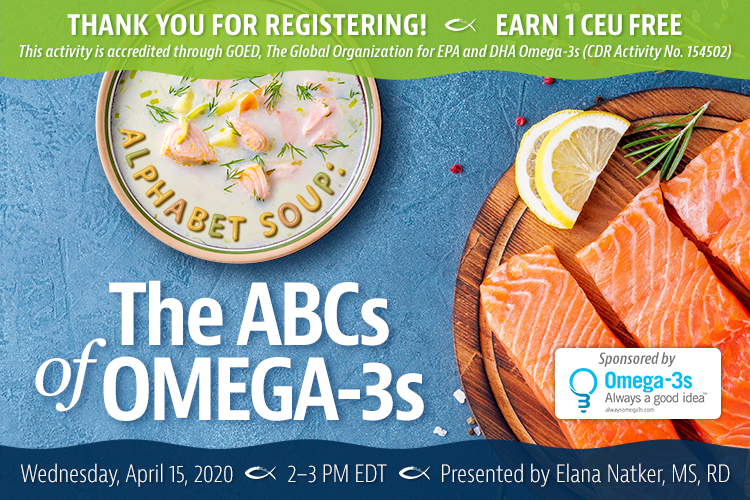 Thank You For Registering! Complimentary Webinar Presentation | Alphabet Soup: The ABCs of Omega-3s | Earn 1 CEU Free | Wednesday, April 15, 2020 | 2–3 PM EDT | Presented by Elana Natker, MS, RD | This activity is accredited through GOED, The Global Organization for EPA and DHA Omega-3s (CDR Activity No. 154502)