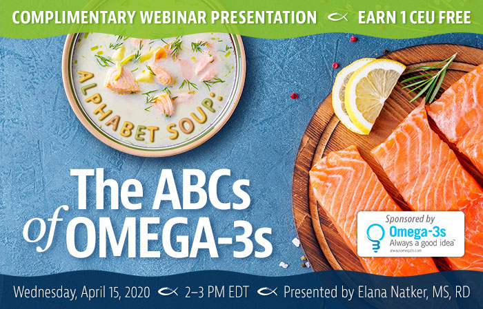 Complimentary Webinar Presentation | Alphabet Soup: The ABCs of Omega-3s | Earn 1 CEU Free | Wednesday, April 15, 2020 | 2–3 PM EDT | Presented by Elana Natker, MS, RD