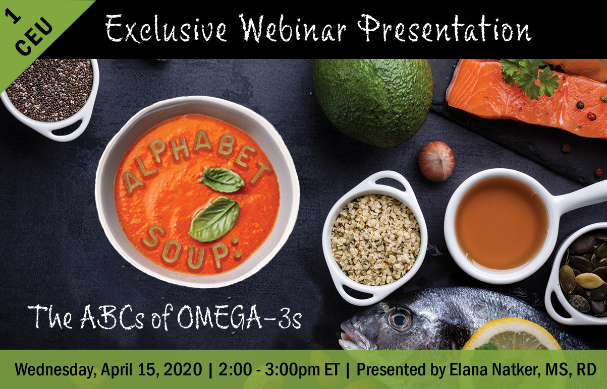 Exclusive Webinar Presentation| Alphabet Soup: The ABCs of OMEGA-3s | Earn 1 CEU | Wednesday, April 15, 2020 | 2:00 - 3:00pm ET | Presented by Elana Natker, MS, RD