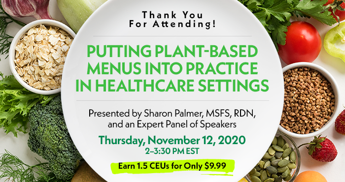 Thank You For Attending! | Putting Plant-Based Menus into Practice in Healthcare Settings | Presented by Sharon Palmer, MSFS, RDN, and an Expert Panel of Speakers | Thursday, November 12, 2020, 2–3:30 PM EST | Earn 1.5 CEUs for Only $9.99