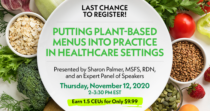 Exclusive Webinar Presentation | Putting Plant-Based Menus into Practice in Healthcare Settings | Presented by Sharon Palmer, MSFS, RDN, and an Expert Panel of Speakers | Thursday, November 12, 2020, 2–3:30 PM EST | Earn 1.5 CEUs for Only $9.99