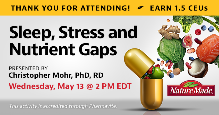 Thank You For Attending! Complimentary Webinar Presentation | Sleep, Stress and Nutrient Gaps | Presented by Christopher Mohr, PhD, RD | Wednesday, May 13, at 2 PM EDT | Earn 1.5 CEUs Free | This activity is accredited through Pharmavite.