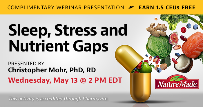 Complimentary Webinar Presentation   Sleep, Stress and Nutrient Gaps   Presented by Christopher Mohr, PhD, RD   Wednesday, May 13, at 2 PM EDT   Earn 1.5 CEUs Free   This activity is accredited through Pharmavite.
