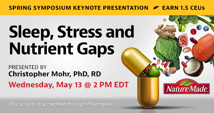 Spring Symposium Keynote Presentation | Sleep, Stress and Nutrient Gaps | Presented by Christopher Mohr, PhD, RD | Wednesday, May 13, at 2 PM EDT | Earn 1.5 CEUs | This activity is accredited through Pharmavite.