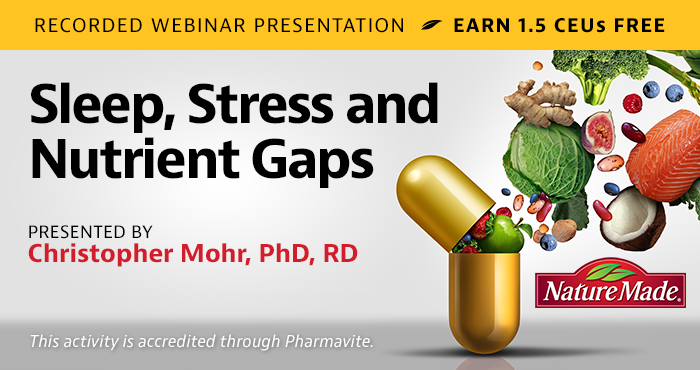 Complimentary Recorded Webinar Presentation | Sleep, Stress and Nutrient Gaps | Presented by Christopher Mohr, PhD, RD | Wednesday, May 13, at 2 PM EDT | Earn 1.5 CEUs Free | This activity is accredited through Pharmavite.
